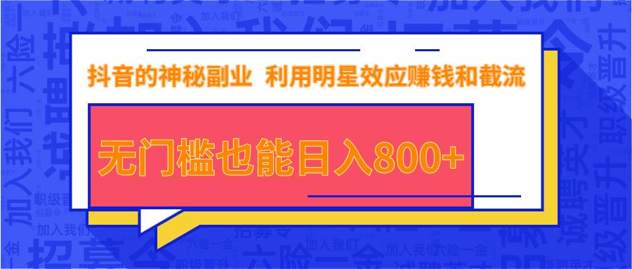 抖音上神秘副业项目,利用明星效应赚钱和截流,无门槛也能日入800+插图