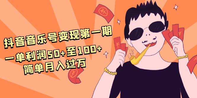 抖音音乐号变现第一期:一单利润50+至100+简单月入过万插图