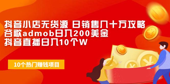 抖音小店无货源 日销售几十万攻略+谷歌admob日入200美金+抖音直播日入10个W