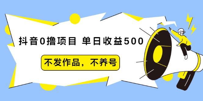 抖音0撸项目:单日收益500,不发作品,不养号【视频课程】