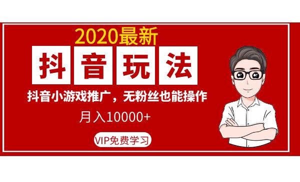 2020最新抖音玩法:抖音小游戏推广,无粉丝也能操作,月入10000+插图