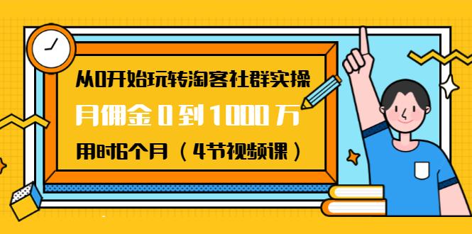 从0开始玩转淘客社群实操:月佣金0到1000万用时6个月(4节视频课)插图