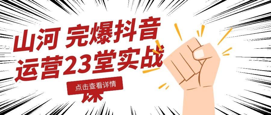 山河:完爆抖音运营23堂实战课插图